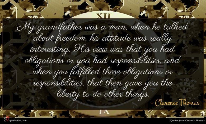 My grandfather was a man, when he talked about freedom, his attitude was really interesting. His view was that you had obligations or you had responsibilities, and when you fulfilled those obligations or responsibilities, that then gave you the liberty to do other things.