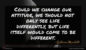 Katherine Mansfield quote : Could we change our ...
