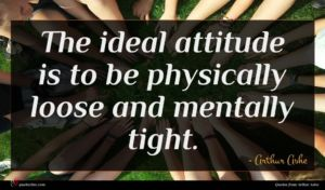 Arthur Ashe quote : The ideal attitude is ...