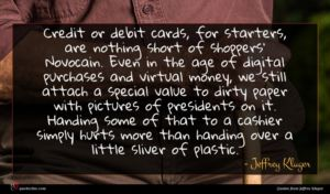 Jeffrey Kluger quote : Credit or debit cards ...