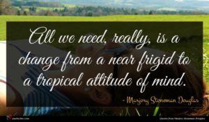 Marjory Stoneman Douglas quote : All we need really ...