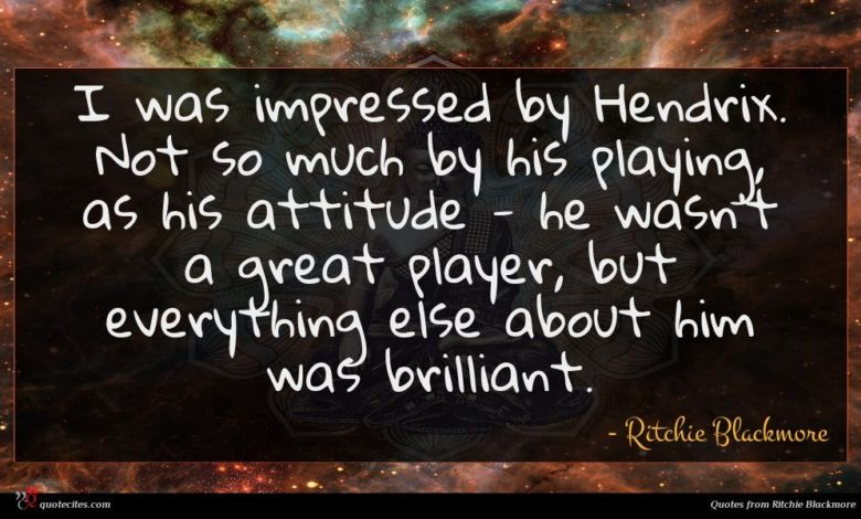 I was impressed by Hendrix. Not so much by his playing, as his attitude - he wasn't a great player, but everything else about him was brilliant.
