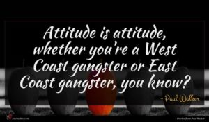 Paul Walker quote : Attitude is attitude whether ...