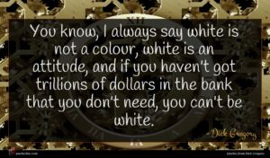 Dick Gregory quote : You know I always ...