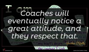 Heather O'Reilly quote : Coaches will eventually notice ...