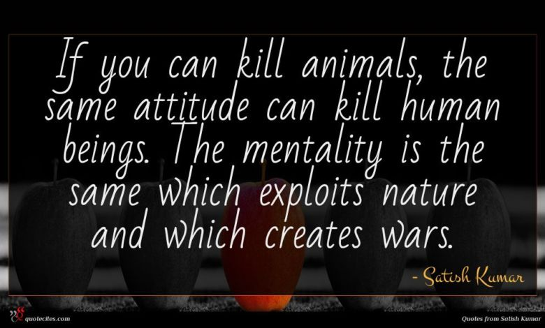 If you can kill animals, the same attitude can kill human beings. The mentality is the same which exploits nature and which creates wars.
