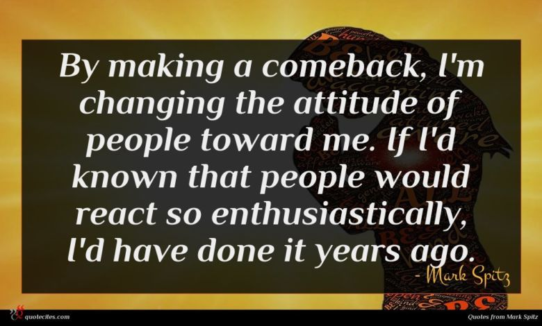 By making a comeback, I'm changing the attitude of people toward me. If I'd known that people would react so enthusiastically, I'd have done it years ago.