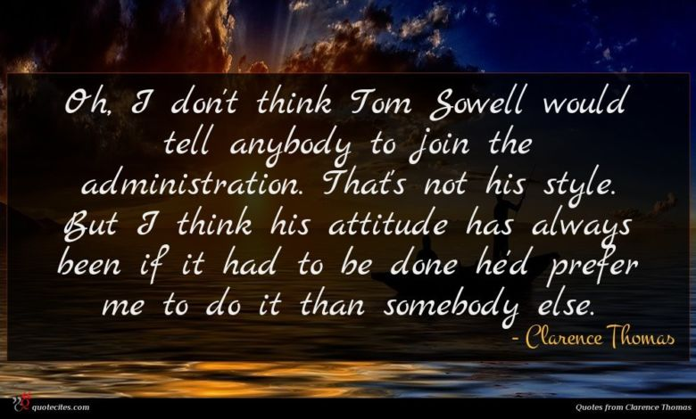 Oh, I don't think Tom Sowell would tell anybody to join the administration. That's not his style. But I think his attitude has always been if it had to be done he'd prefer me to do it than somebody else.