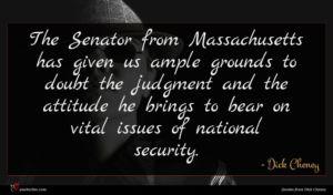 Dick Cheney quote : The Senator from Massachusetts ...
