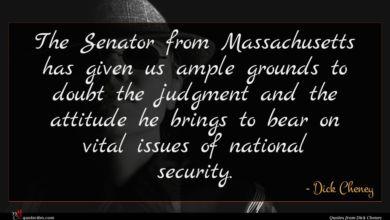 Photo of Dick Cheney quote : The Senator from Massachusetts …