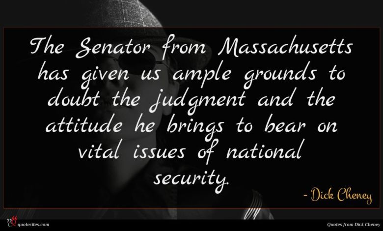 The Senator from Massachusetts has given us ample grounds to doubt the judgment and the attitude he brings to bear on vital issues of national security.