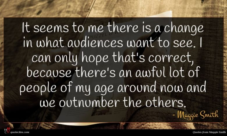 It seems to me there is a change in what audiences want to see. I can only hope that's correct, because there's an awful lot of people of my age around now and we outnumber the others.