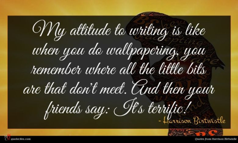 My attitude to writing is like when you do wallpapering, you remember where all the little bits are that don't meet. And then your friends say: It's terrific!