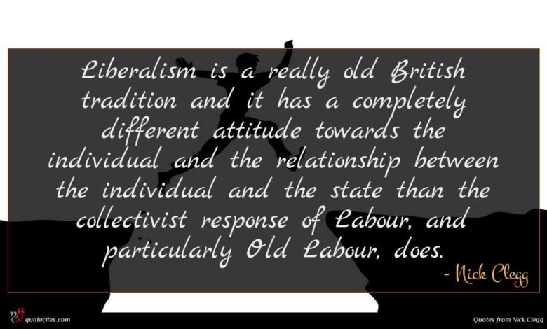Liberalism is a really old British tradition and it has a completely different attitude towards the individual and the relationship between the individual and the state than the collectivist response of Labour, and particularly Old Labour, does.