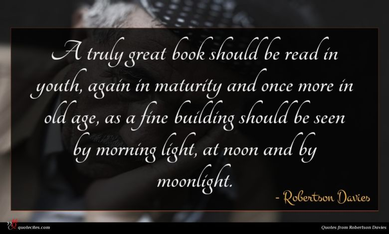 A truly great book should be read in youth, again in maturity and once more in old age, as a fine building should be seen by morning light, at noon and by moonlight.