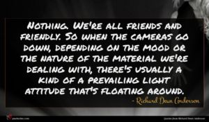 Richard Dean Anderson quote : Nothing We're all friends ...