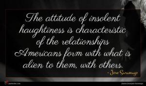 Jose Saramago quote : The attitude of insolent ...