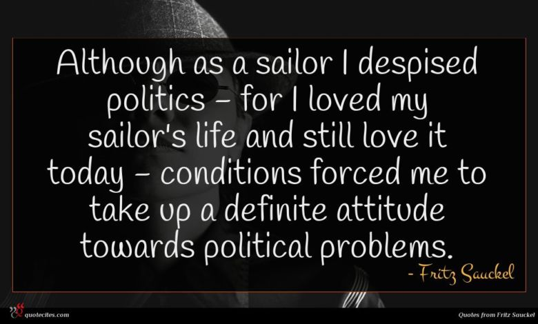 Photo of Fritz Sauckel quote : Although as a sailor …