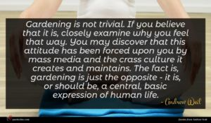 Andrew Weil quote : Gardening is not trivial ...