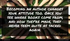 Lev Grossman quote : Becoming an author changes ...