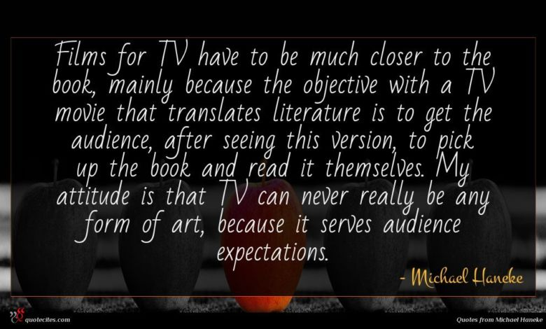 Films for TV have to be much closer to the book, mainly because the objective with a TV movie that translates literature is to get the audience, after seeing this version, to pick up the book and read it themselves. My attitude is that TV can never really be any form of art, because it serves audience expectations.