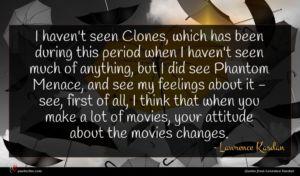 Lawrence Kasdan quote : I haven't seen Clones ...