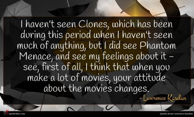 Photo of Lawrence Kasdan quote : I haven't seen Clones …