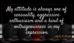 Sally Kirkland quote : My attitude is always ...