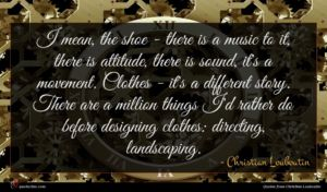 Christian Louboutin quote : I mean the shoe ...
