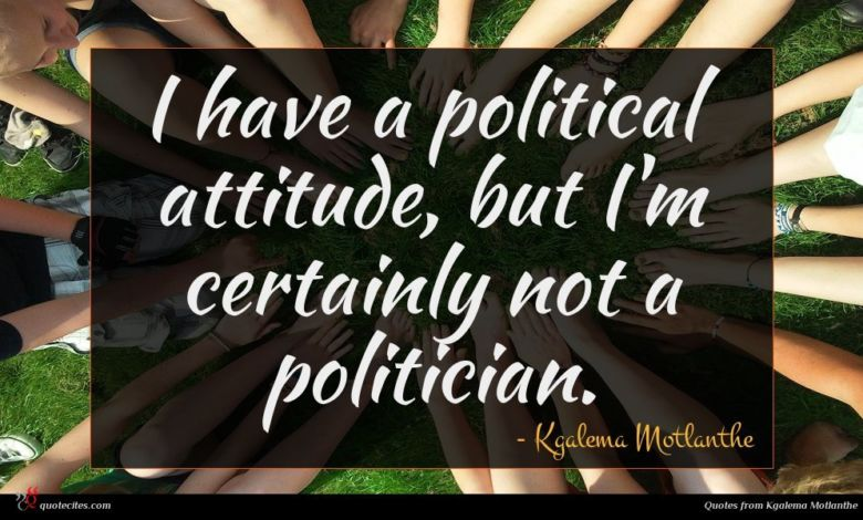 I have a political attitude, but I'm certainly not a politician.