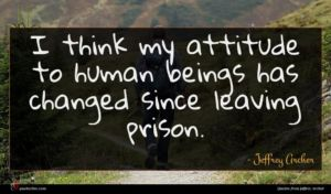 Jeffrey Archer quote : I think my attitude ...