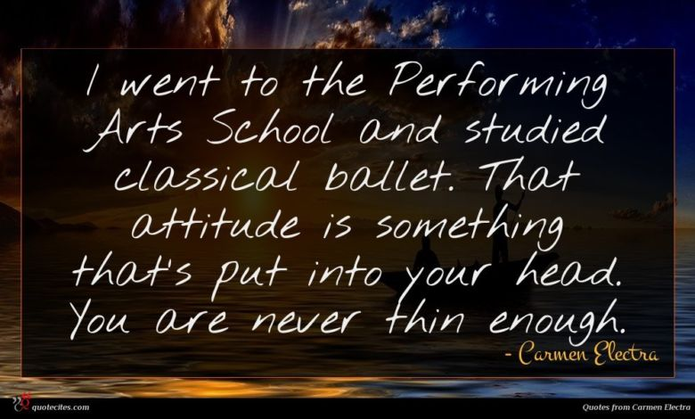 I went to the Performing Arts School and studied classical ballet. That attitude is something that's put into your head. You are never thin enough.
