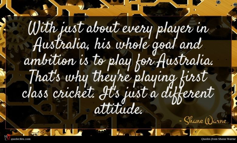 With just about every player in Australia, his whole goal and ambition is to play for Australia. That's why they're playing first class cricket. It's just a different attitude.