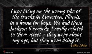 Eddie Vedder quote : I was living on ...