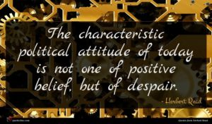 Herbert Read quote : The characteristic political attitude ...
