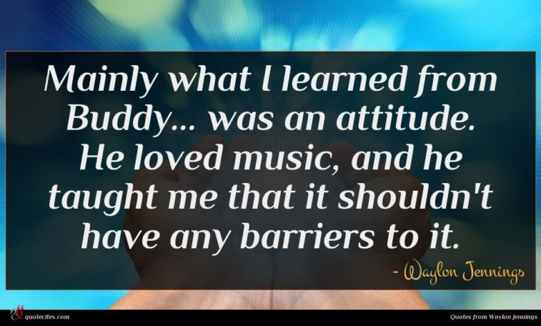 Mainly what I learned from Buddy... was an attitude. He loved music, and he taught me that it shouldn't have any barriers to it.