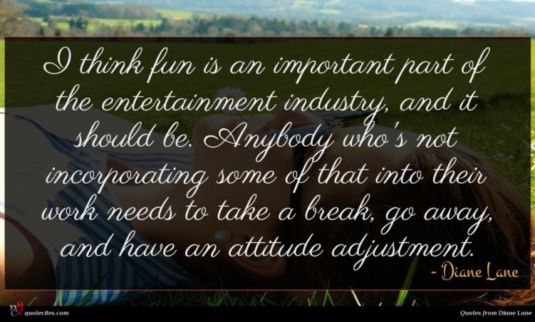 I think fun is an important part of the entertainment industry, and it should be. Anybody who's not incorporating some of that into their work needs to take a break, go away, and have an attitude adjustment.