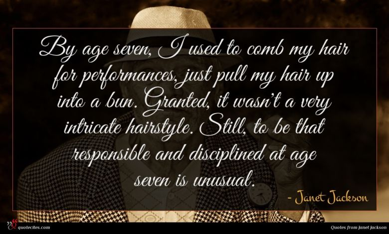 By age seven, I used to comb my hair for performances, just pull my hair up into a bun. Granted, it wasn't a very intricate hairstyle. Still, to be that responsible and disciplined at age seven is unusual.