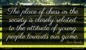 Boris Spassky quote : The place of chess ...