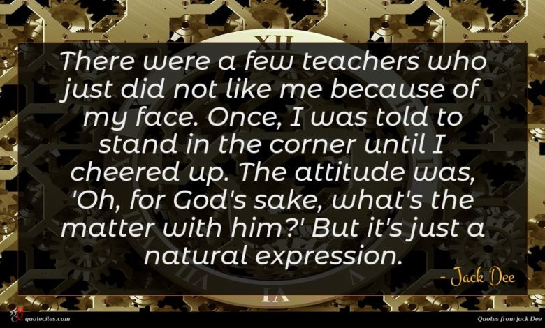 There were a few teachers who just did not like me because of my face. Once, I was told to stand in the corner until I cheered up. The attitude was, 'Oh, for God's sake, what's the matter with him?' But it's just a natural expression.