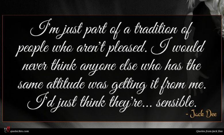 I'm just part of a tradition of people who aren't pleased. I would never think anyone else who has the same attitude was getting it from me. I'd just think they're... sensible.
