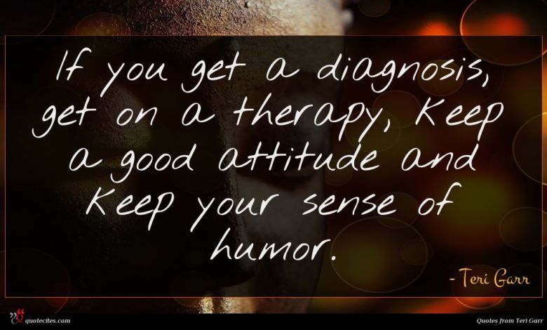 If you get a diagnosis, get on a therapy, keep a good attitude and keep your sense of humor.