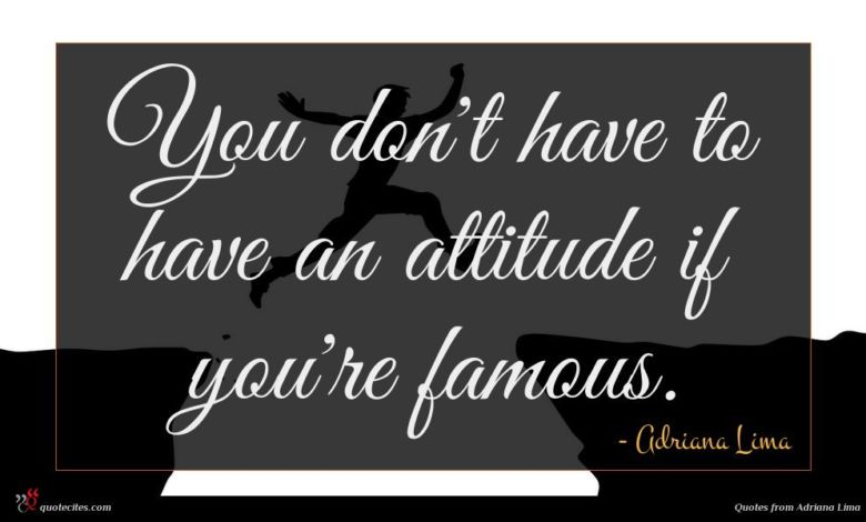 You don't have to have an attitude if you're famous.