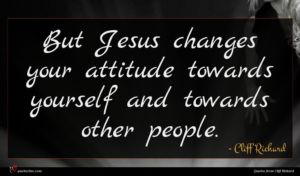 Cliff Richard quote : But Jesus changes your ...