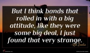 Rob Zombie quote : But I think bands ...
