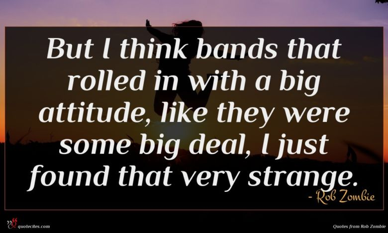 But I think bands that rolled in with a big attitude, like they were some big deal, I just found that very strange.