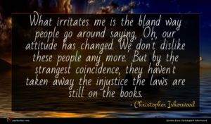 Christopher Isherwood quote : What irritates me is ...