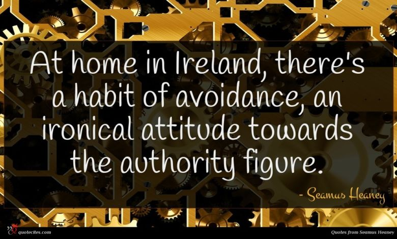 At home in Ireland, there's a habit of avoidance, an ironical attitude towards the authority figure.