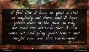 Michael Chang quote : I feel like I ...