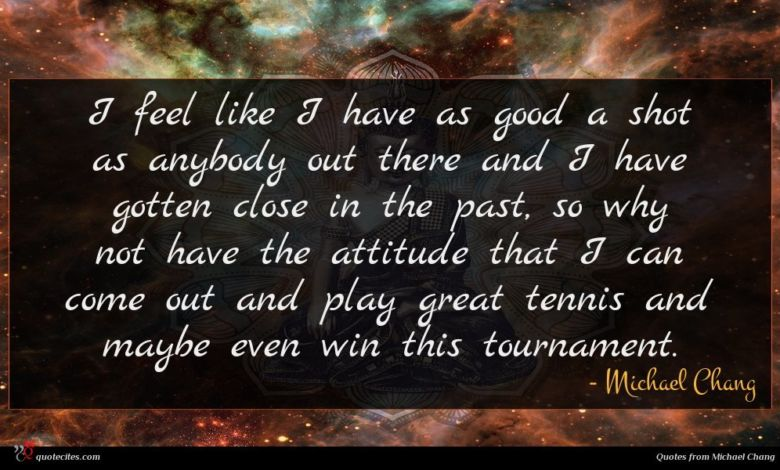I feel like I have as good a shot as anybody out there and I have gotten close in the past, so why not have the attitude that I can come out and play great tennis and maybe even win this tournament.
